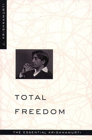 Total Freedom The Essential Krishnamurti