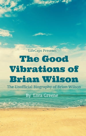 The Good Vibrations of Brian Wilson The Unofficial Biography of Brian Wilson