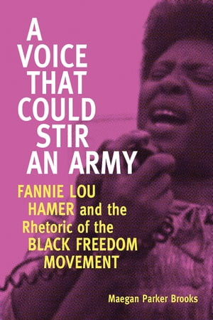A Voice That Could Stir an Army Fannie Lou Hamer and the Rhetoric of the Black Freedom Movement