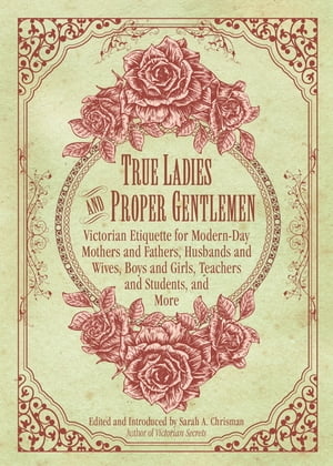 True Ladies and Proper Gentlemen Victorian Etiquette for Modern-Day Mothers and Fathers,  Husbands and Wives,  Boys and Girls,  Teachers and Students,  an