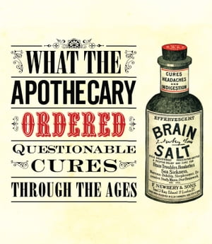 What the Apothecary Ordered Questionable Cures Through the Ages