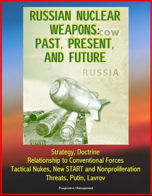 Russian Nuclear Weapons: Past,  Present,  and Future - Strategy,  Doctrine,  Relationship to Conventional Forces,  Tactical Nukes,  New START and Nonprolife