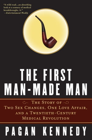 The First Man-Made Man The Story of Two Sex Changes,  One Love Affair,  and a Twentieth-Century Medical Revolution