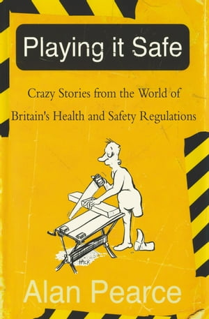 Playing It Safe Crazy Stories from the World of Britain's Health and Safety Regulations