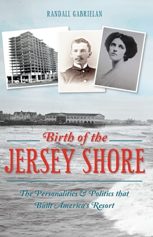 Birth of the Jersey Shore The Personalities & Politics that Built America's Resort
