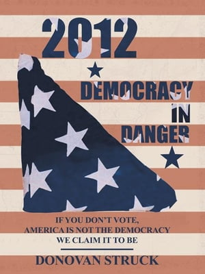 2012-Democracy In Danger IF YOU DON?T VOTE,  AMERICA IS NOT THE DEMOCRACY WE CLAIM IT TO BE