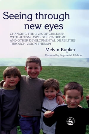 Seeing Through New Eyes Changing the Lives of Children with Autism,  Asperger Syndrome and other Developmental Disabilities Through Vision Therapy