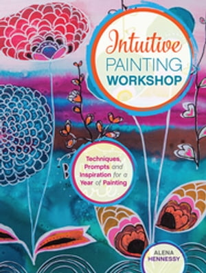 Intuitive Painting Workshop Techniques,  Prompts and Inspiration for a Year of Painting