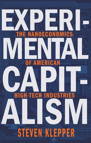Experimental Capitalism The Nanoeconomics of American High-Tech Industries
