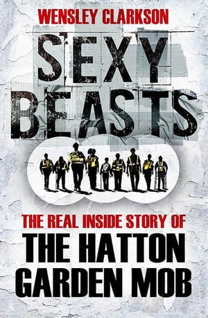 Sexy Beasts The Inside Story of the Hatton Garden Heist