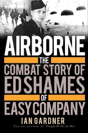 Airborne The Combat Story of Ed Shames of Easy Company