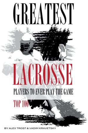 Greatest Lacrosse Players to Ever Play the Game: Top 100