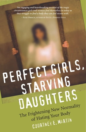 Perfect Girls,  Starving Daughters The Frightening New Normality of Hating Your Body