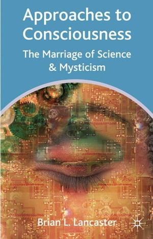 Approaches to Consciousness The Marriage of Science and Mysticism