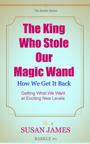 The King Who Stole Our Magic Wand and How We Get It Back (Getting What We Want At Exciting Levels of Manifestation)