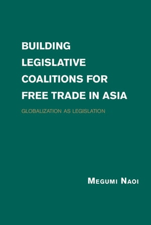 Building Legislative Coalitions for Free Trade in Asia Globalization as Legislation
