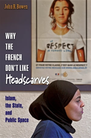 Why the French Don't Like Headscarves Islam,  the State,  and Public Space