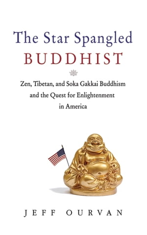 The Star Spangled Buddhist Zen,  Tibetan,  and Soka Gakkai Buddhism and the Quest for Enlightenment in America