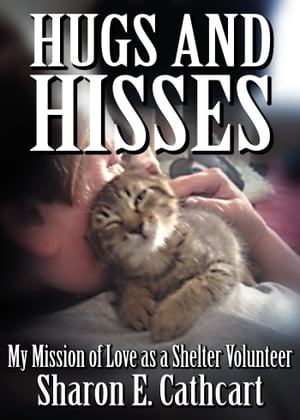 Hugs and Hisses: My Mission of Love as a Shelter Volunteer