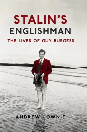 Stalin's Englishman: The Lives of Guy Burgess The Lives of Guy Burgess