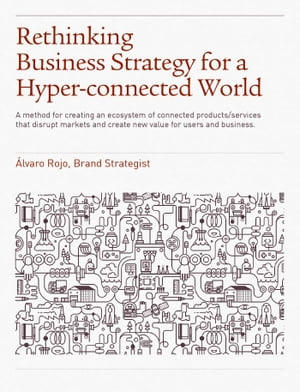 Rethinking Business Strategy for a Hyper-connected World. A method for creating an ecosystem of connected products/services that disrupt markets and c