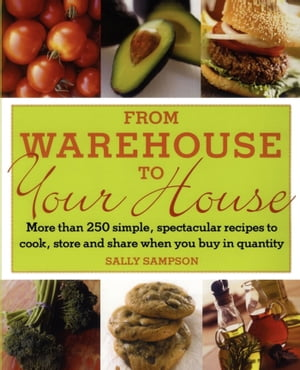 From Warehouse to Your House More Than 250 Simple, Spectacular Recipes to Cook, Store, and Share When You Buy in Quantity