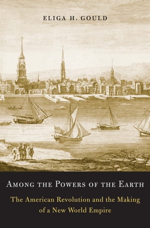 Among the Powers of the Earth The American Revolution and the Making of a New World Empire