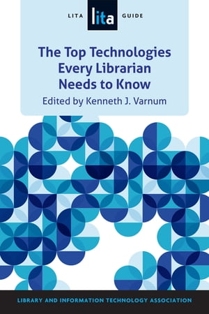 The Top Technologies Every Librarian Needs to Know A LITA Guide