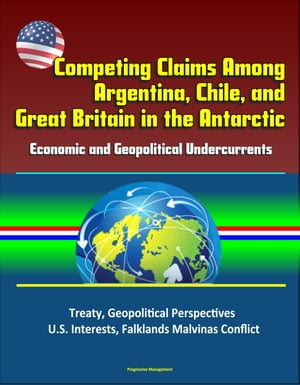 Competing Claims Among Argentina,  Chile,  and Great Britain in the Antarctic: Economic and Geopolitical Undercurrents - Treaty,  Geopolitical Perspectiv