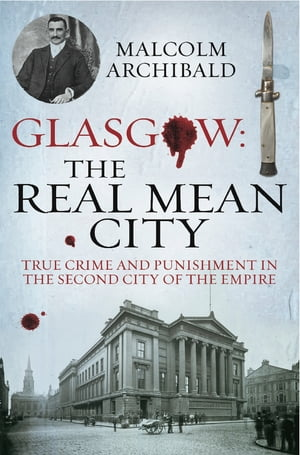 Glasgow: The Real Mean City True Crime and Punishment in the Second City of the Empire