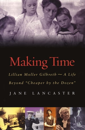 """Making Time Lillian Moller Gilbreth -- A Life Beyond """"Cheaper by the Dozen"""""""