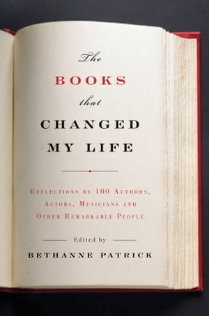 The Books That Changed My Life Reflections by 100 Authors,  Actors,  Musicians,  and Other Remarkable People