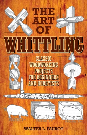 The Art of Whittling Classic Woodworking Projects for Beginners and Hobbyists