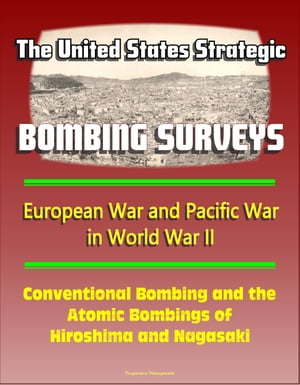 The United States Strategic Bombing Surveys: European War and Pacific War in World War II,  Conventional Bombing and the Atomic Bombings of Hiroshima a