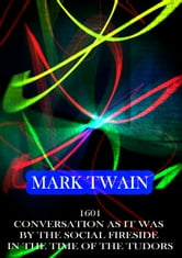 Mark Twain - 1601 Conversation As It Was By The Social Fireside In The Time Of The Tudors