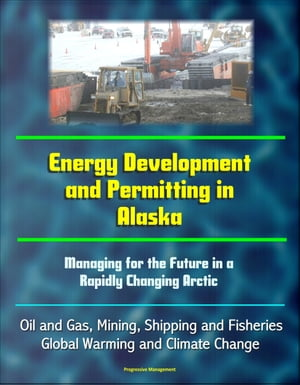 Energy Development and Permitting in Alaska: Managing for the Future in a Rapidly Changing Arctic - Oil and Gas,  Mining,  Shipping and Fisheries,  Globa