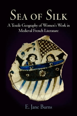 Sea of Silk A Textile Geography of Women's Work in Medieval French Literature