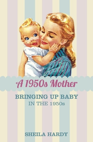 The 1950s Mother Bringing Up Baby in the 1950s