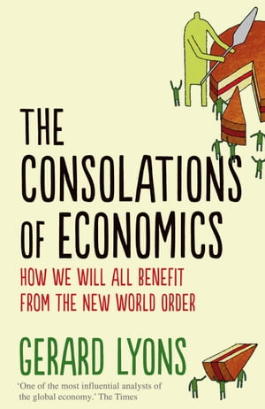 The Consolations of Economics How We Will All Benefit from the New World Order