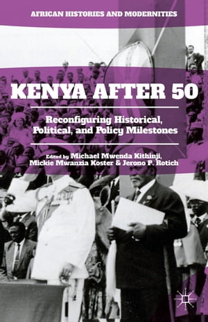 Kenya After 50 Reconfiguring Historical,  Political,  and Policy Milestones