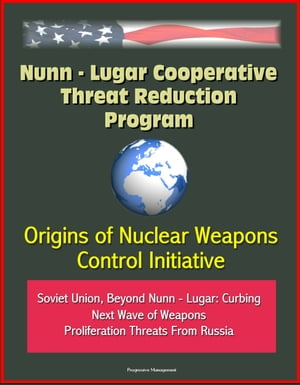 Nunn: Lugar Cooperative Threat Reduction Program: Origins of Nuclear Weapons Control Initiative,  Soviet Union,  Beyond Nunn - Lugar: Curbing Next Wave