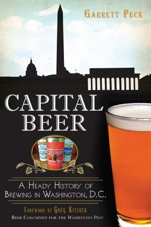 Capital Beer A Heady History of Brewing in Washington,  D.C.