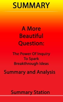 A More Beautiful Question: The Power of Inquiry to Spark Breakthrough Ideas | Summary
