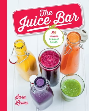 The Juice Bar 80 recipes to boost health