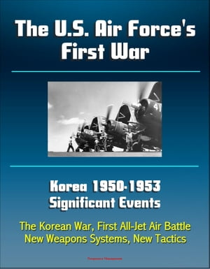 The U.S. Air Force's First War: Korea 1950-1953 Significant Events - The Korean War,  First All-Jet Air Battle,  New Weapons Systems,  New Tactics