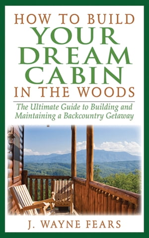 How to Build Your Dream Cabin in the Woods The Ultimate Guide to Building and Maintaining a Backcountry Getaway