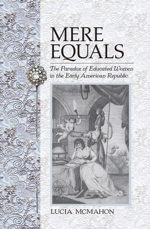 Mere Equals The Paradox of Educated Women in the Early American Republic