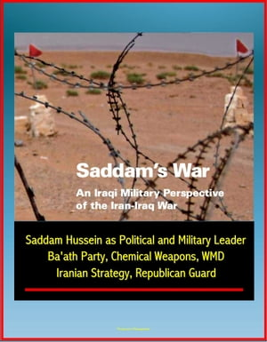 Saddam's War: An Iraqi Military Perspective of the Iran-Iraq War - Saddam Hussein as Political and Military Leader,  Ba'ath Party,  Chemical Weapons,  WM