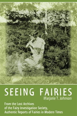 SEEING FAIRIES From the Lost Archives of the Fairy Investigation Society,  Authentic Reports of Fairies in Modern Times