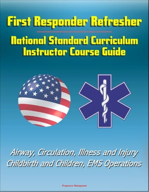 First Responder Refresher: National Standard Curriculum Instructor Course Guide - Airway,  Circulation,  Illness and Injury,  Childbirth and Children,  EM